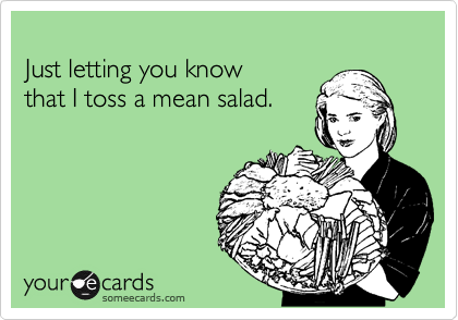 Just letting you know that I toss a mean salad.