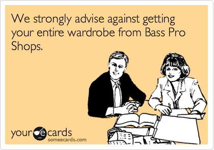 We strongly advise against getting your entire wardrobe from Bass Pro Shops.