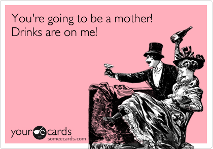 You're going to be a mother! Drinks are on me!