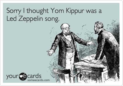 Sorry I thought Yom Kippur was a Led Zeppelin song.