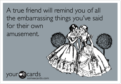 A true friend will remind you of all the embarrassing things you've said for their own amusement.