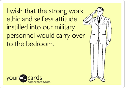 I wish that the strong work ethic and selfless attitude instilled into our military personnel would carry over to the bedroom.