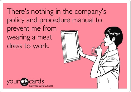 There's nothing in the company's policy and procedure manual to prevent me from  wearing a meat dress to work.