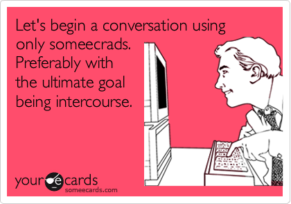 Let's begin a conversation using only someecrads.  Preferably with the ultimate goal being intercourse.
