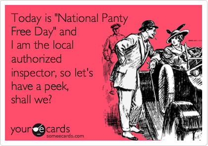 "Today is ""National Panty Free Day"" and  I am the local authorized  inspector, so let's have a peek,  shall we?"