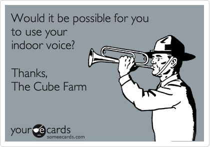 Would it be possible for you to use your indoor voice?  Thanks, The Cube Farm