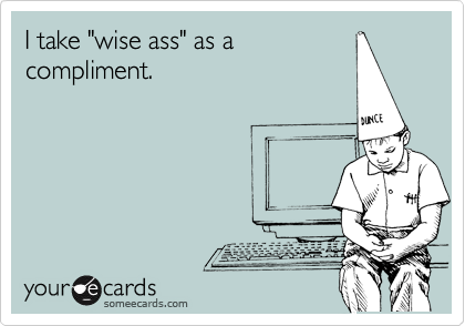 "I take ""wise ass"" as a compliment."