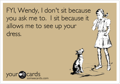 FYI, Wendy, I don't sit because  you ask me to.  I sit because it allows me to see up your dress.