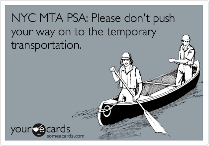 NYC MTA PSA: Please don't push your way on to the temporary transportation.