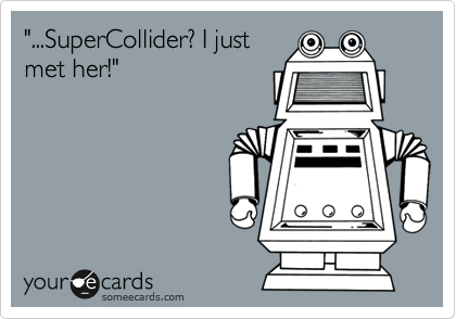 """...SuperCollider? I just met her!"""