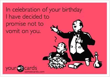 In celebration of your birthday  I have decided to  promise not to  vomit on you.