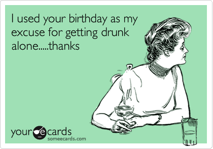 I used your birthday as my excuse for getting drunk alone.....thanks