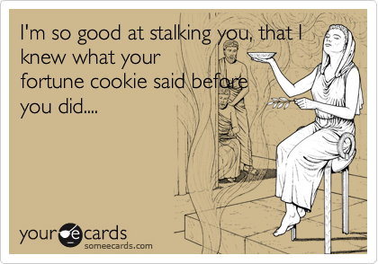 I'm so good at stalking you, that I knew what your fortune cookie said before you did....