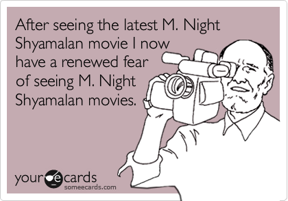 After seeing the latest M. Night Shyamalan movie I now have a renewed fear  of seeing M. Night Shyamalan movies.