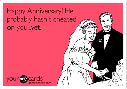 Happy Anniversary! He probably hasn't cheated on you...yet.
