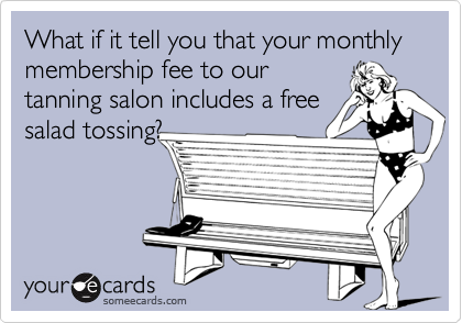 What if it tell you that your monthly membership fee to our tanning salon includes a free salad tossing?