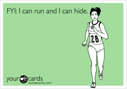 FYI: I can run and I can hide.