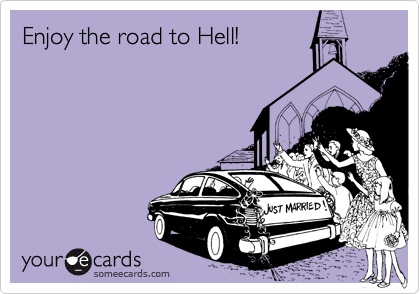 Enjoy the road to Hell!