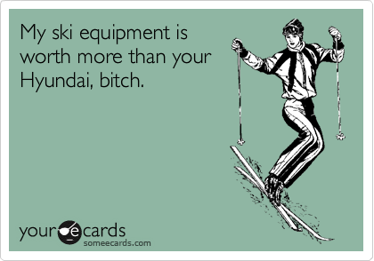 My ski equipment is worth more than your Hyundai, bitch.