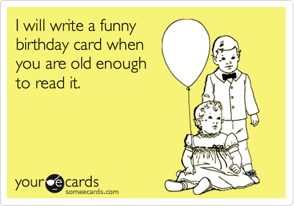 I will write a funny birthday card when you are old enough to read it.