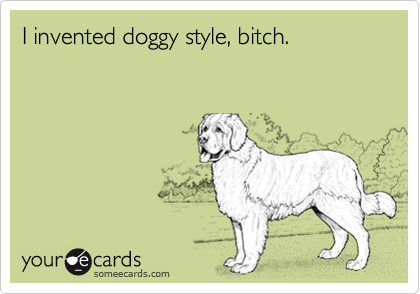 I invented doggy style, bitch.