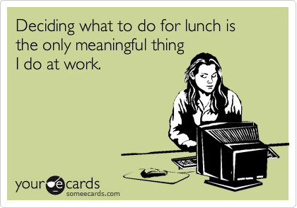 Deciding what to do for lunch is the only meaningful thing I do at work.