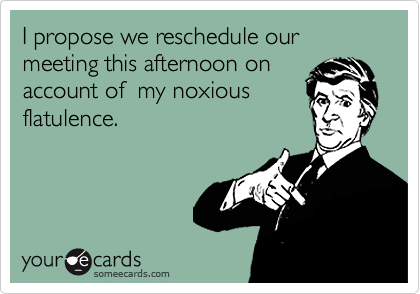 I propose we reschedule our meeting this afternoon on account of  my noxious flatulence.