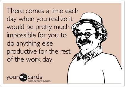 There comes a time each day when you realize it  would be pretty much impossible for you to do anything else productive for the rest of the work day.