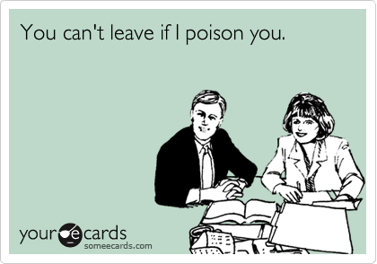 You can't leave if I poison you.