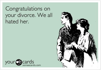 Congratulations on your divorce. We all hated her.
