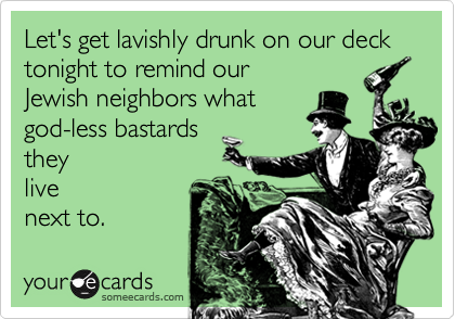 Let's get lavishly drunk on our deck tonight to remind our Jewish neighbors what god-less bastards they live next to.