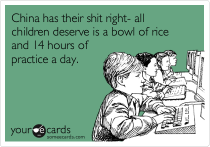 China has their shit right- all children deserve is a bowl of rice and 14 hours of practice a day.