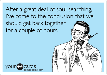 After a great deal of soul-searching,  I've come to the conclusion that we should get back together for a couple of hours.