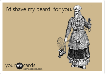 I'd shave my beard  for you.