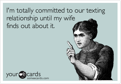 I'm totally committed to our texting relationship until my wife finds out about it.