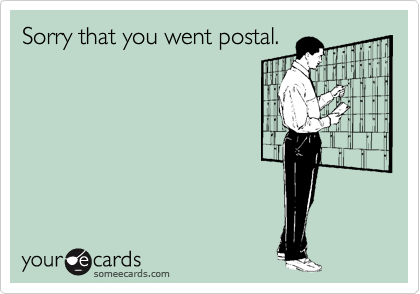 Sorry that you went postal.