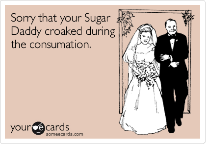 Sorry that your Sugar Daddy croaked during the consumation.