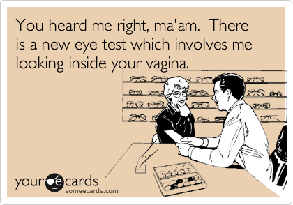 You heard me right, ma'am.  There is a new eye test which involves me looking inside your vagina.