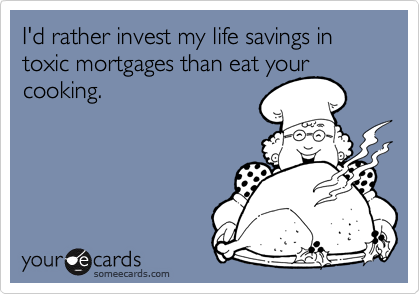 I'd rather invest my life savings in toxic mortgages than eat your cooking.