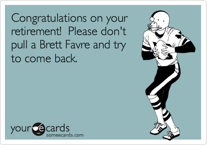 Congratulations on your retirement!  Please don't pull a Brett Favre and try to come back.