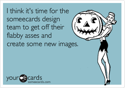 I think it's time for the someecards design team to get off their flabby asses and create some new images.