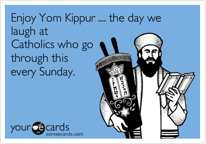 Enjoy Yom Kippur .... the day we laugh at Catholics who go through this every Sunday.