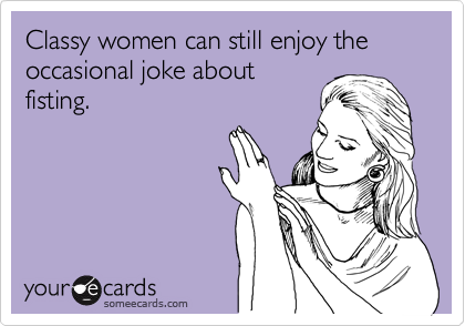 Classy women can still enjoy the occasional joke about fisting.