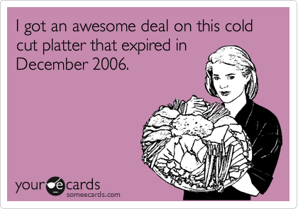 I got an awesome deal on this cold cut platter that expired in December 2006.