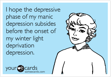 I hope the depressive phase of my manic depression subsides  before the onset of my winter light  deprivation   depression.