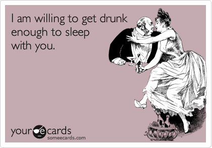 I am willing to get drunk enough to sleep with you.