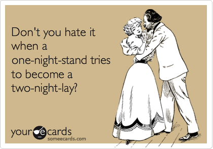 Don't you hate it when a one-night-stand tries to become a two-night-lay?