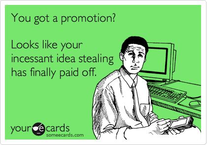 You got a promotion?  Looks like your incessant idea stealing  has finally paid off.