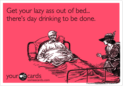 Get your lazy ass out of bed... there's day drinking to be done.