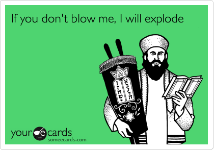 If you don't blow me, I will explode